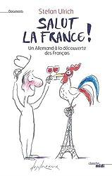 Salut la France ! : Un Allemand à la découverte des Français