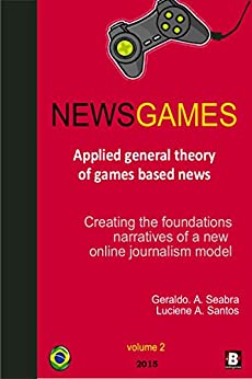 NewsGames - Applied General Theory of Games Based News: Creating the foundations narratives of a new Online Journalism Model (Theories of NewsGames Book 2) (English Edition) di [Seabra, Geraldo A., Santos, Luciene A.]