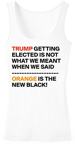 Trump Getting Elected Is Not What We Meant When We Said Orange Is The New Black Women's Tank Top Shirt Extra Large
