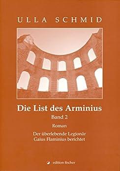 Die List des Arminius: Der überlebende Legionär Gaius Flaminius berichtet. Roman. (Band 2) von [Schmid, Ulla]
