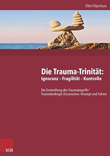 Die Trauma-Trinität. Ignoranz - Fragilität - Kontrolle:Die Entwicklung des Traumabegriffs /Theorie und Praxis traumabedingter Dissoziation