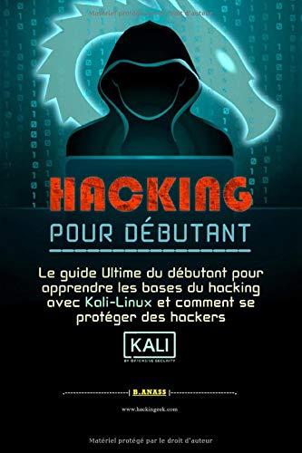 HACKING  POUR  DÉBUTANT: le guide ultime du débutant pour apprendre les bases du hacking avec Kali Linux et comment se protéger des hackers par B. Anass