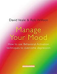 Manage Your Mood: How to Use Behavioural Activation Techniques to Overcome Depression: Using Behavioural Activation Techniques to Overcome Depression