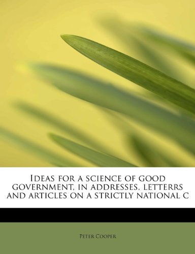 Ideas for a science of good government, in addresses, letterrs and articles on a strictly national c