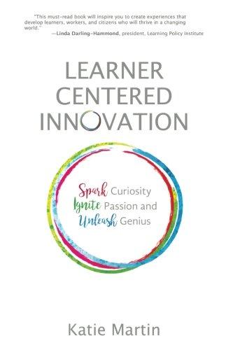 Learner-Centered Innovation: Spark Curiosity, Ignite Passion and Unleash Genius por Katie Martin