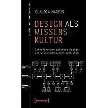 Design als Wissenskultur: Interferenzen zwischen Design- und Wissensdiskursen seit 1960 (Studien zur visuellen Kultur)