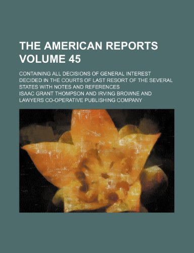 The American reports; containing all decisions of general interest decided in the courts of last resort of the several states with notes and references Volume 45