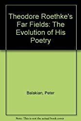 Theodore Roethke's Far Fields: The Evolution of His Poetry by Peter Balakian (1989-07-01)