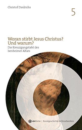 Woran stirbt Jesus Christus? Und warum?: Die Kreuzigungstafel des Isenheimer Altars von Mathis Gothart Nithart, genannt Grünewald (ein-blicke - Kunstgeschichte in Einzelwerken)