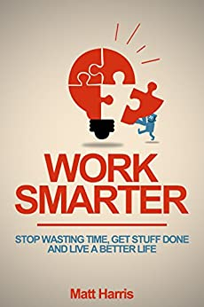 Work Smarter: Stop Wasting Time, Get Stuff Done, and Live