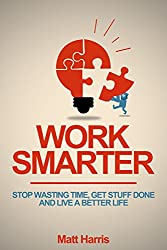 Work Smarter: Stop Wasting Time, Get Stuff Done, and Live a Better Life (English Edition)