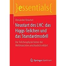 Neustart des LHC: das Higgs-Teilchen und das Standardmodell: Die Teilchenphysik hinter der Weltmaschine anschaulich erklärt (essentials)
