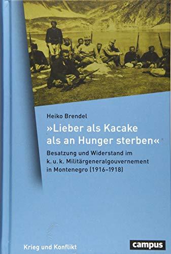 »Lieber als Kacake als an Hunger sterben«: Besatzung und Widerstand im k. u. k. Militärgeneralgouvernement in Montenegro (1916-1918) (Krieg und Konflikt)