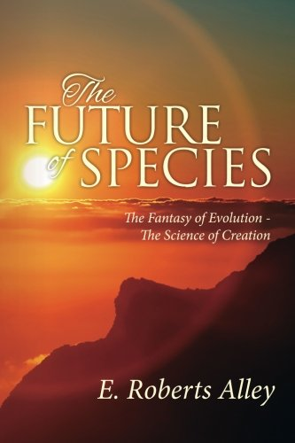The Future of Species: The Fantasy of Evolution - The Science of Creation
