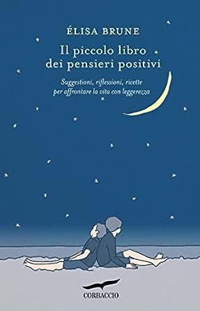Il piccolo libro dei pensieri positivi: Suggestioni, riflessioni, ricette per affrontare la vita