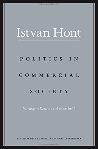 Politics in Commercial Society: Jean-Jacques Rousseau and Adam Smith por Istvan Hont