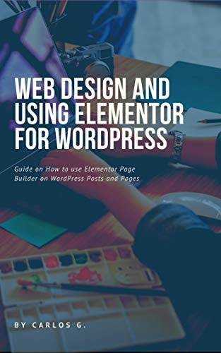 Elementor For WordPress: A short guide on creating a good looking website (English Edition) ()