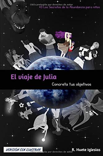 EL VIAJE DE JULIA (Versión sin ilustrar): #3 Los Secretos de la Abundancia para Niños - CONCRETA TUS OBJETIVOS
