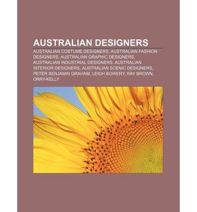 [ AUSTRALIAN DESIGNERS: AUSTRALIAN COSTUME DESIGNERS, AUSTRALIAN FASHION DESIGNERS, AUSTRALIAN GRAPHIC DESIGNERS, AUSTRALIAN INDUSTRIAL DESIGN ] Source Wikipedia (AUTHOR ) Jul-05-2011 Paperback