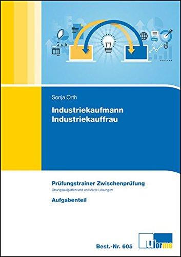 Prüfungstrainer Zwischenprüfung Industriekaufmann/-frau: Prüfungstrainer mit Aufgaben- und erläutertem Lösungsteil: Übungsaufgaben und erläuterte Lösungen
