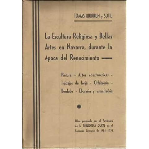 La escultura religiosa y bellas artes en Navarra durante la época del Renacimiento : Pintura. Artes constructivas. Trabajos de forja. Orfebrería. Bordado. Eboraria y esmaltación / por ---