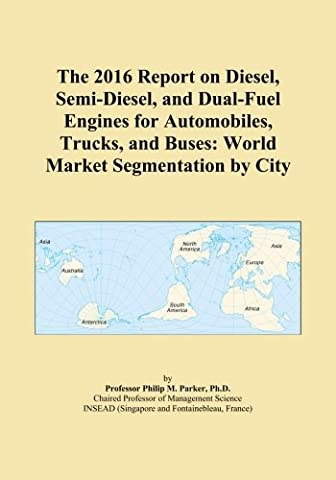The 2016 Report on Diesel, Semi-Diesel, and Dual-Fuel Engines for Automobiles, Trucks, and Buses: World Market Segmentation by City