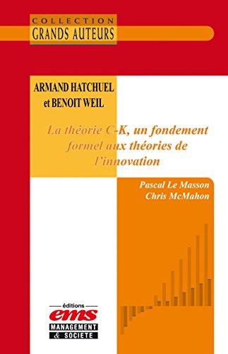 Armand Hatchuel et Benoit Weil - La théorie C-K, un fondement formel aux théories de l'innovation (Les Grands Auteurs) par Pascal le Masson