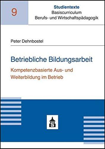 Betriebliche Bildungsarbeit: Kompetenzorientierte Aus- und Weiterbildung im Betrieb (Studientexte Basiscurriculum Berufs- und Wirtschaftspädagogik, Band 9)