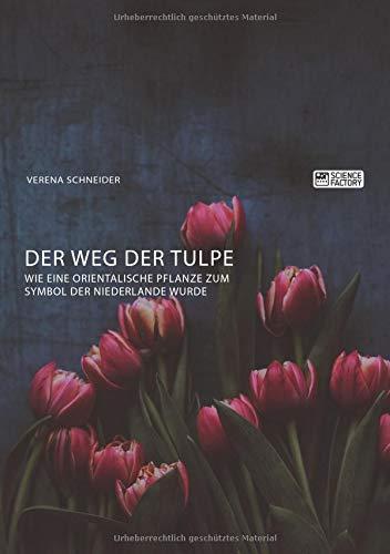 Der Weg der Tulpe. Wie eine orientalische Pflanze zum Symbol der Niederlande wurde