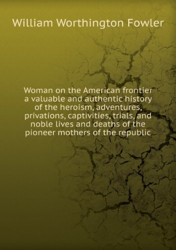 Woman on the American frontier a valuable and authentic history of the heroism, adventures, privations, captivities, trials, and noble lives and deaths of the pioneer mothers of the republic. Talbot collection of British pamphlets (Authentic Collection Womens)