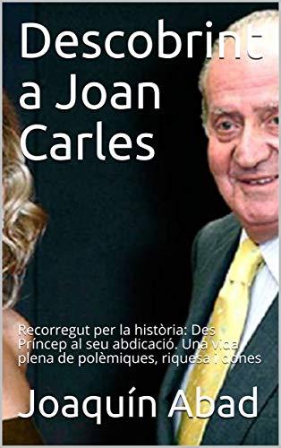 Descobrint a Joan Carles: Recorregut per la història: Des Príncep al seu abdicació. Una vida plena de polèmiques, riquesa i dones (Catalan Edition) por Joaquín Abad