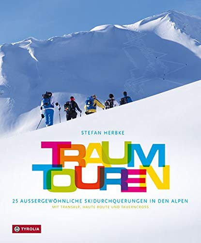 Traumtouren: 25 außergewöhnliche Skidurchquerungen in den Alpen. Mit Transalp, Haute Route und Tauerncross