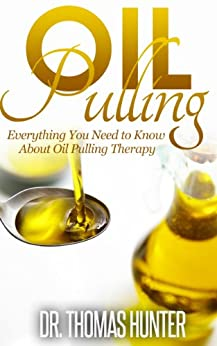 OIL PULLING: Everything You Need to Know about Oil Pulling Therapy (Oil Pulling Guide - Improve Oral Health, Combat Disease, and Feel Wonderful) (English Edition) par [Hunter, Thomas]