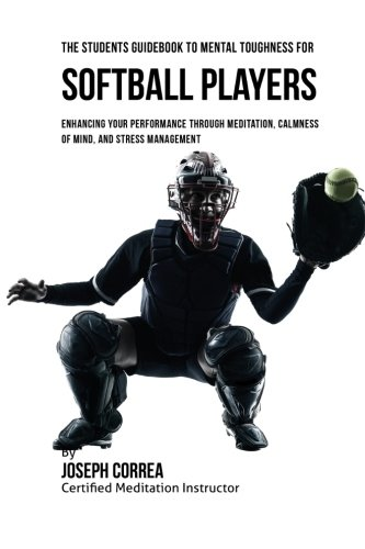 The Students Guidebook To Mental Toughness For Softball Players: Enhancing Your Performance Through Meditation, Calmness Of Mind, And Stress Management por Joseph Correa (Certified Meditation Instructor)