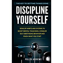 Discipline Yourself: Develop Habits and Systems to Boost Mental Toughness, Conquer Self-Sabotaging Behavior and Finish What You Start:The Key to Getting Things Done