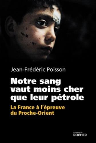 Notre sang vaut moins cher que leur pétrole: La France à l'épreuve du Proche-Orient. par Jean-Frédéric Poisson