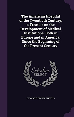 The American Hospital of the Twentieth Century; a Treatise on the Development of Medical Institutions, Both in Europe and in America, Since the Beginning of the Present Century