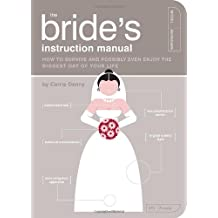 The Bride Instructional Manual: How to  Survive and Possibly Even Enjoy the Biggest Day in Your Life: How to Survive and Possibly Even Enjoy the ... of Your Life (Owner's and Instruction Manual)