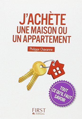 J'achète une maison ou un appartement : Tout ce qu'il faut savoir par Philippe Chavanne