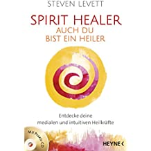 Spirit Healer - Auch du bist ein Heiler: Entdecke deine medialen und intuitiven Heilkräfte - Mit Praxis-CD