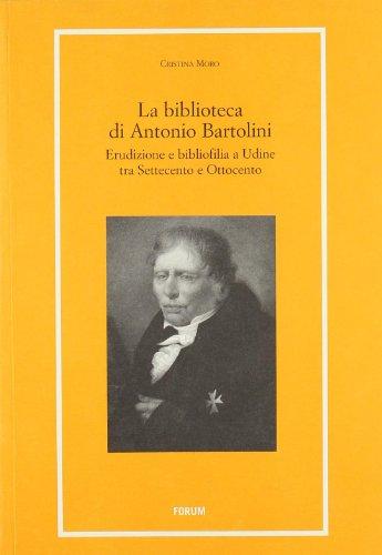 La biblioteca di Antonio Bartolini. Erudizione e bibliofilia a Udine tra Settecento e Ottocento (Libri e biblioteche)