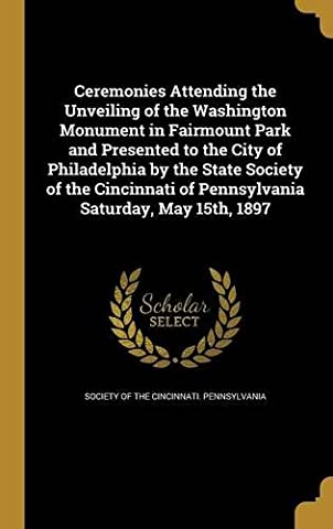 Ceremonies Attending the Unveiling of the Washington Monument in Fairmount Park and Presented to the City of Philadelphia by the State Society of the ... of Pennsylvania Saturday, May 15th, 1897