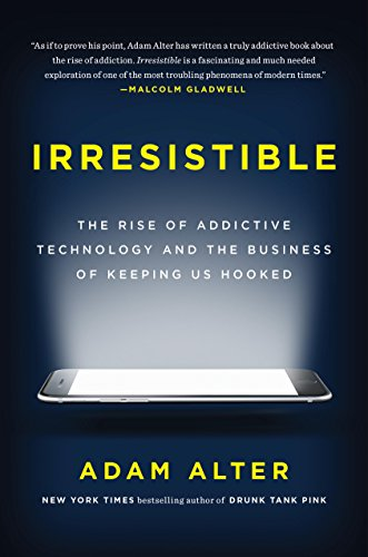 irresistible-the-rise-of-addictive-technology-and-the-business-of-keeping-us-hooked
