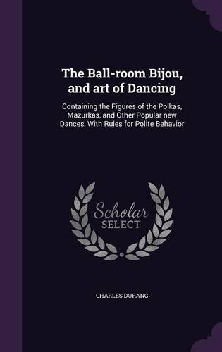 The Ball-room Bijou, and art of Dancing: Containing the Figures of the Polkas, Mazurkas, and Other Popular new Dances, With Rules for Polite Behavior por Charles Durang