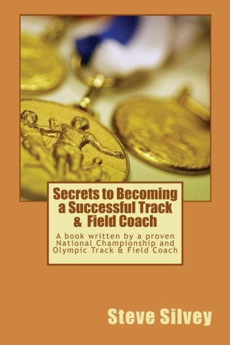 Secrets to Becoming a Successful Track & Field Coach: A book written by a proven National Championship and Olympic Track & Field Coach por Steve Silvey
