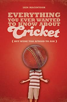 Everything You Ever Wanted to Know About Cricket But Were too Afraid to Ask par [Macintosh, Iain]
