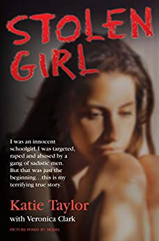 Stolen Girl - I was an innocent schoolgirl. I was targeted, raped and abused by a gang of sadistic men. But that was just the beginning ... this is my terrifying true story by [Taylor, Katie, Clark, Veronica]