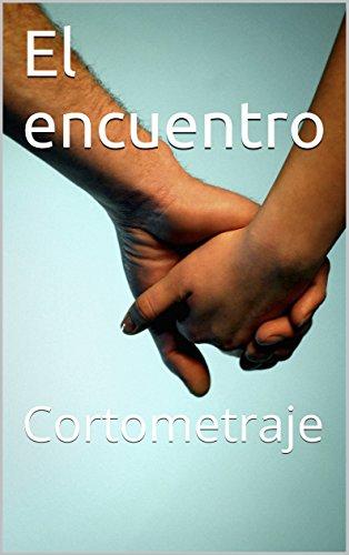 EL ENCUENTRO: Cortometraje por Fernando Escobedo