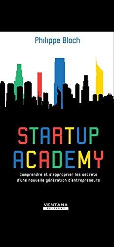 Startup Academy: Comprendre et s'approprier les secrets d'une nouvelle génération d'entrepreneurs par Philippe Bloch