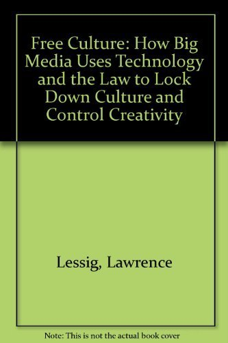 Free Culture: How Big Media Uses Technology and the Law to Lock Down Culture and Control Creativity by Lawrence Lessig (2004-05-04)